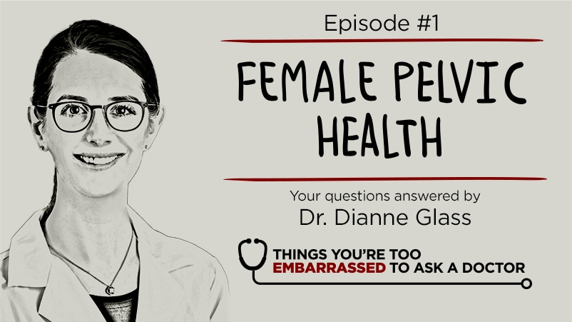 Things You're Too Embarrassed to Ask a Doctor Podcast Season 1 Episode 1 Female Pelvic Health with Dr. Dianne Glass