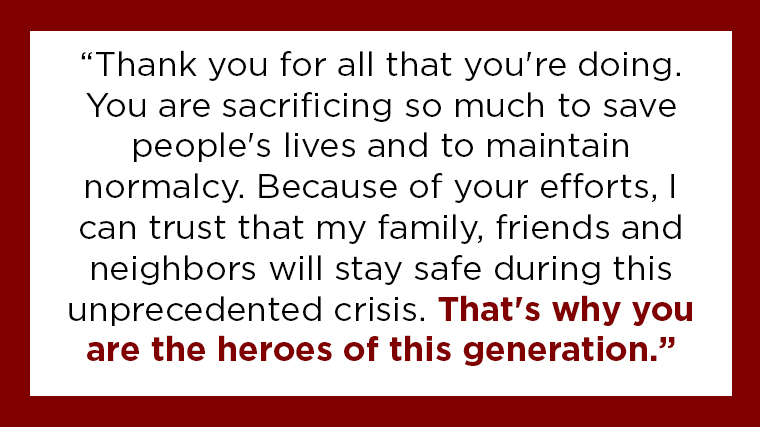 """Thank you for all that you're doing. You are sacrificing so much to save people's lives and to maintain normalcy. Because of your efforts, I can trust that my family, friends and neighbors will stay safe during this unprecedented crisis. That's why you are the heroes of this generation."""