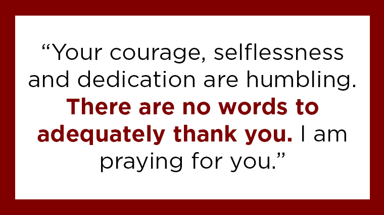 """Your courage, selflessness and dedication are humbling. There are no words to adequately thank you. I am praying for you."""