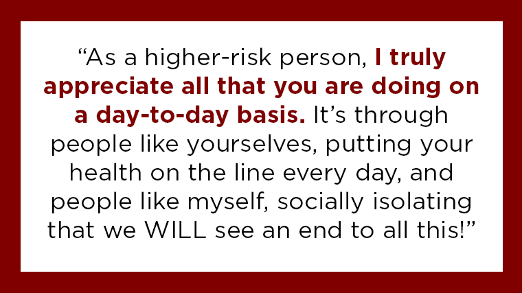 """As a higher risk person, I truly appreciate all that you are doing on a day-to-day basis. It's through people like yourselves, putting your health on the line every day, and people like myself socially isolating, that we WILL see an end to all of this!"""