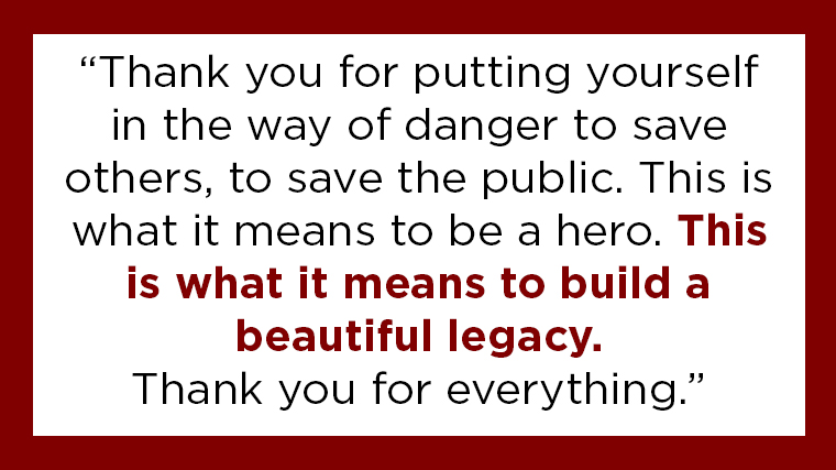 """Thank you for putting yourself in the way of danger to save others, to save the public. This is what it means to be a hero. This is what it means to build a beautiful legacy. Thank you for everything."""